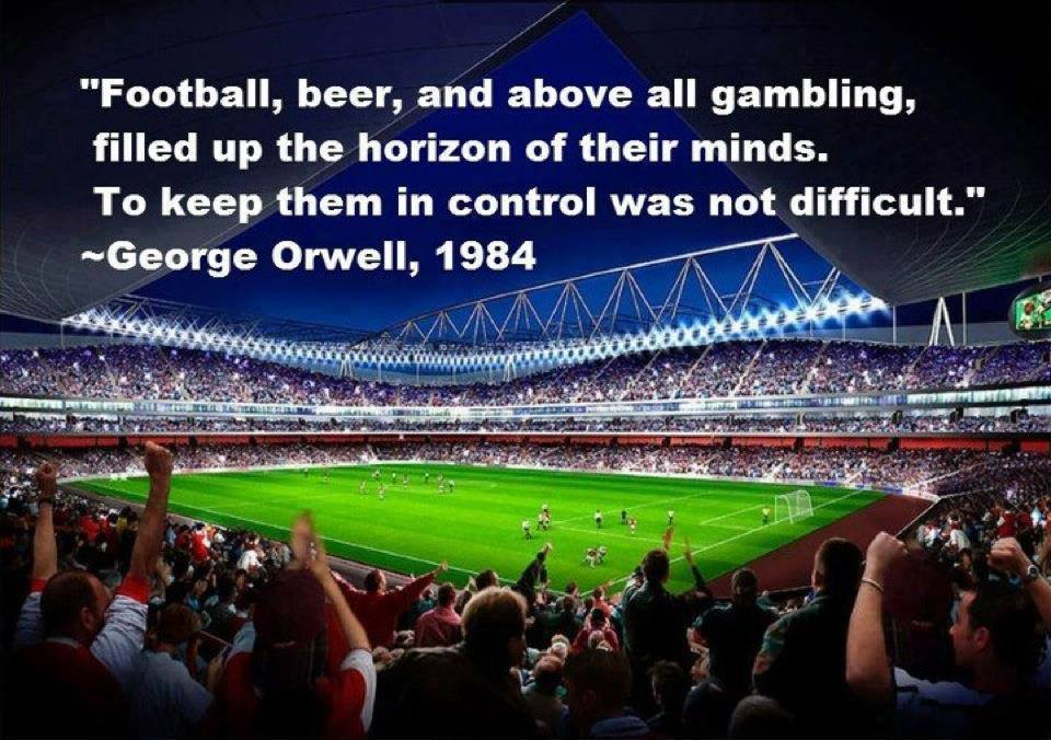 George Orwell -  'Films, football, beer and above all, gambling filled up the horizon of their minds. To keep them in control was not difficult.'